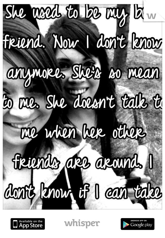 She used to be my best friend. Now I don't know anymore. She's so mean to me. She doesn't talk to me when her other friends are around. I don't know if I can take it anymore.