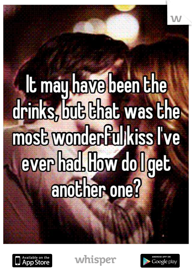 It may have been the drinks, but that was the most wonderful kiss I've ever had. How do I get another one?