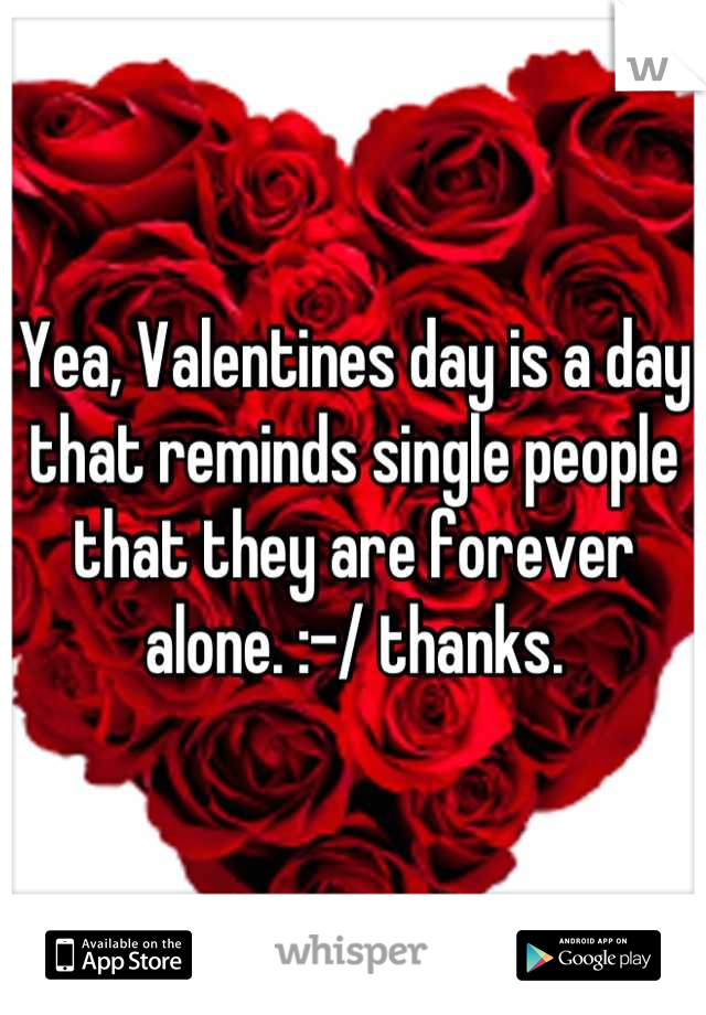 Yea, Valentines day is a day that reminds single people that they are forever alone. :-/ thanks.