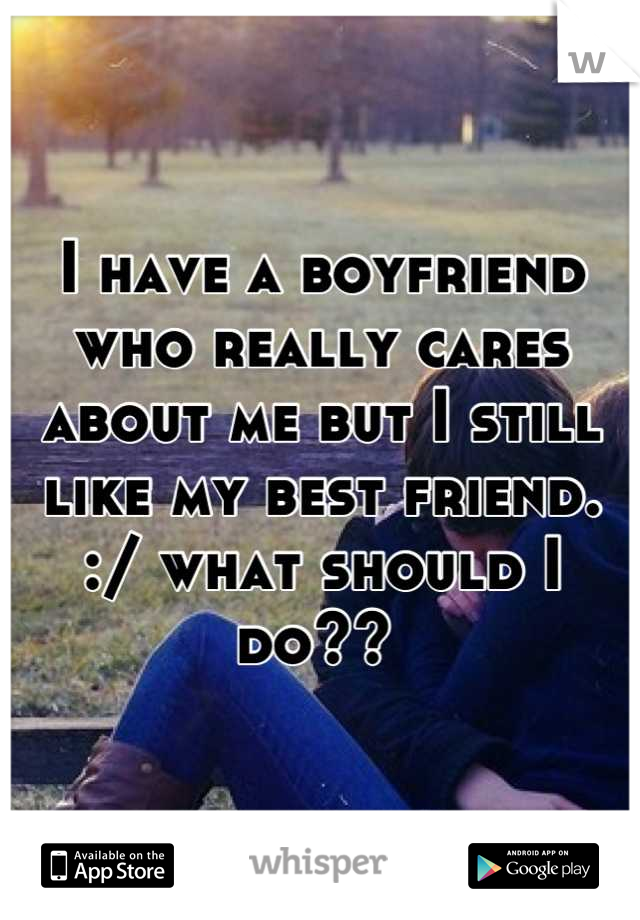 I have a boyfriend who really cares about me but I still like my best friend. :/ what should I do??