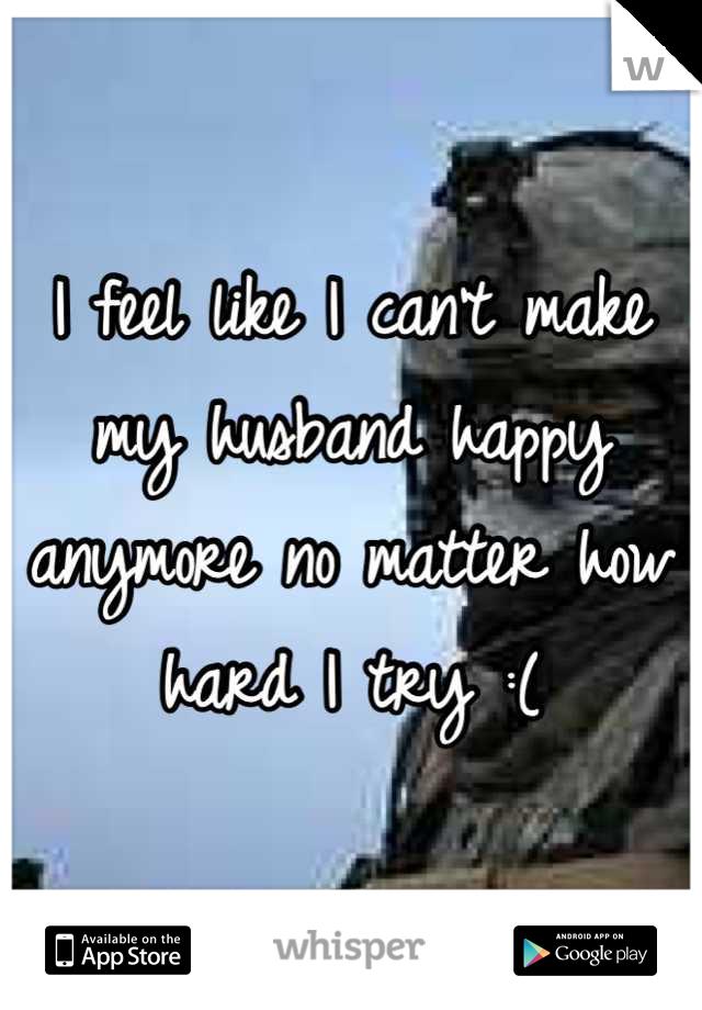I feel like I can't make my husband happy anymore no matter how hard I try :(