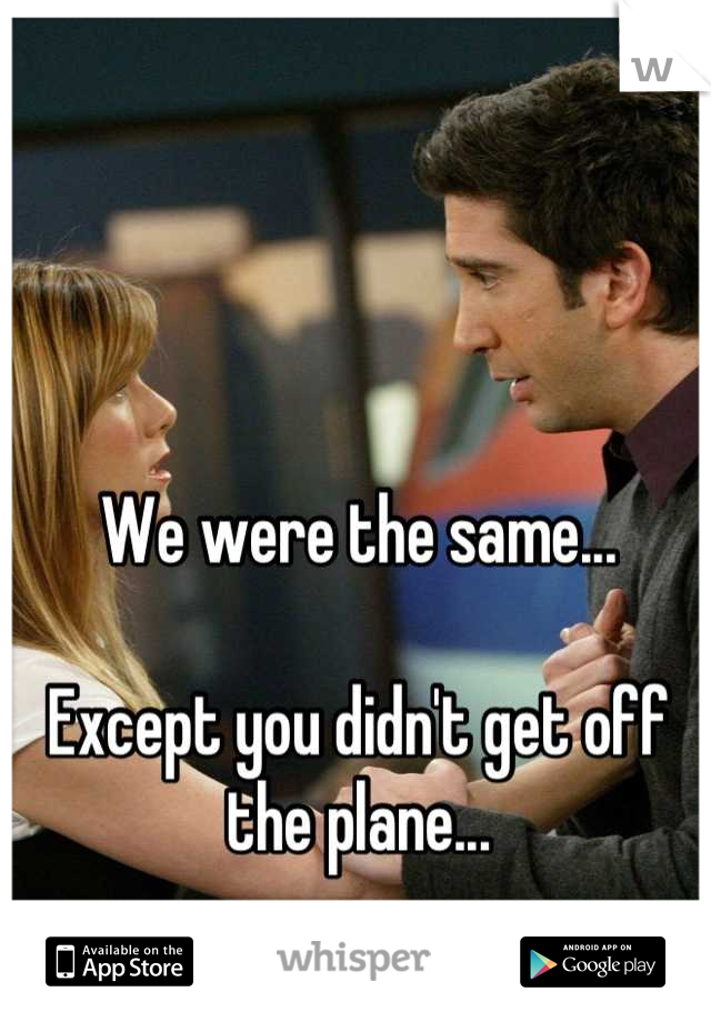 We were the same...  Except you didn't get off the plane...