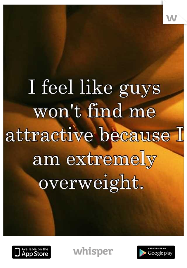 I feel like guys won't find me attractive because I am extremely overweight.