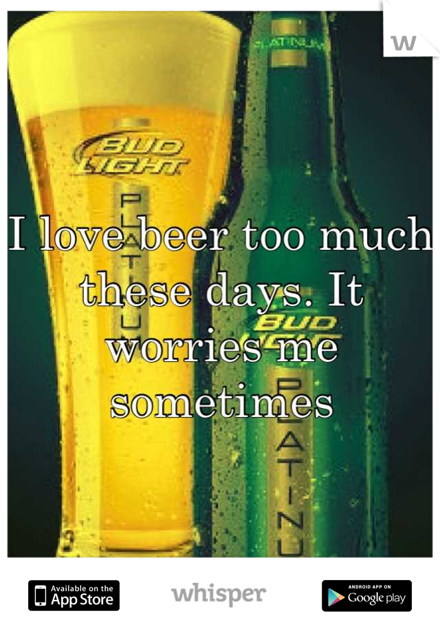 I love beer too much these days. It worries me sometimes