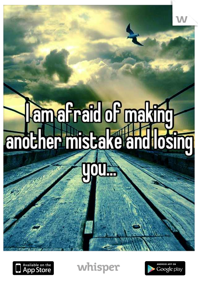 I am afraid of making another mistake and losing you...
