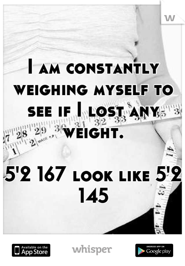 I am constantly weighing myself to see if I lost any weight.   5'2 167 look like 5'2 145