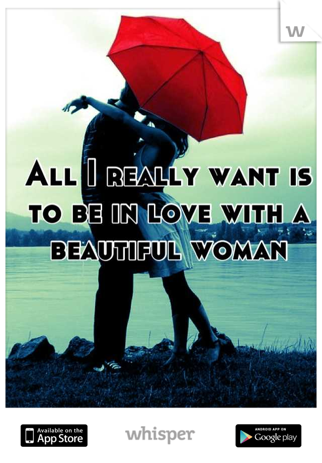 All I really want is to be in love with a beautiful woman