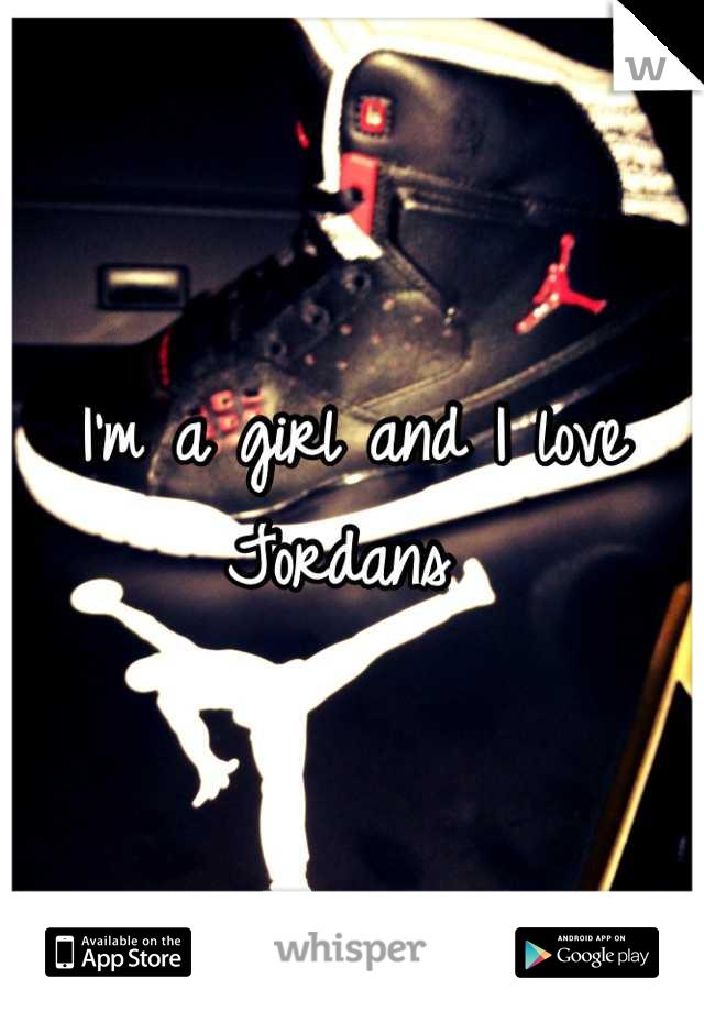 I'm a girl and I love Jordans