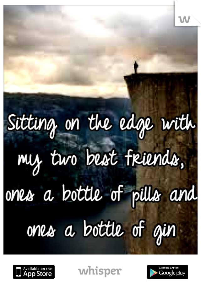 Sitting on the edge with my two best friends, ones a bottle of pills and ones a bottle of gin