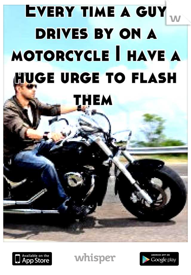 Every time a guy drives by on a motorcycle I have a huge urge to flash them