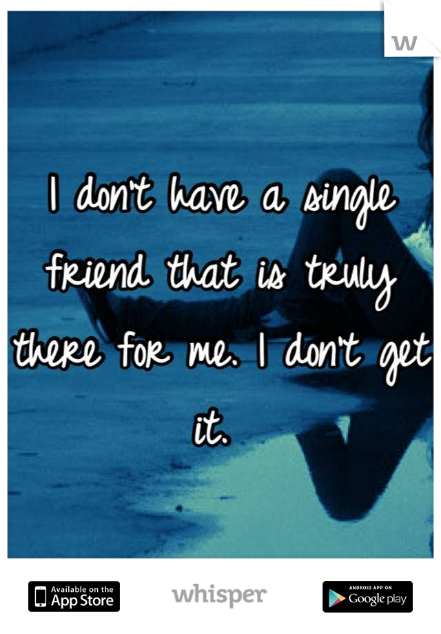I don't have a single friend that is truly there for me. I don't get it.