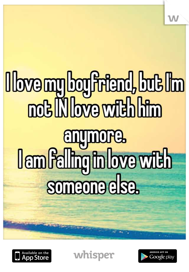 I love my boyfriend, but I'm not IN love with him anymore.  I am falling in love with someone else.