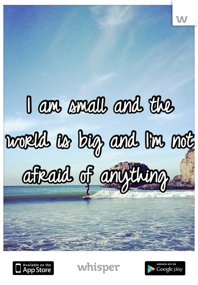 I am small and the world is big and I'm not afraid of anything