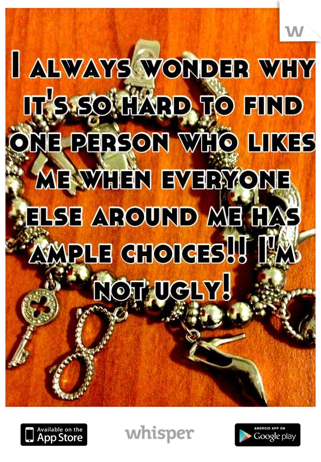 I always wonder why it's so hard to find one person who likes me when everyone else around me has ample choices!! I'm not ugly!