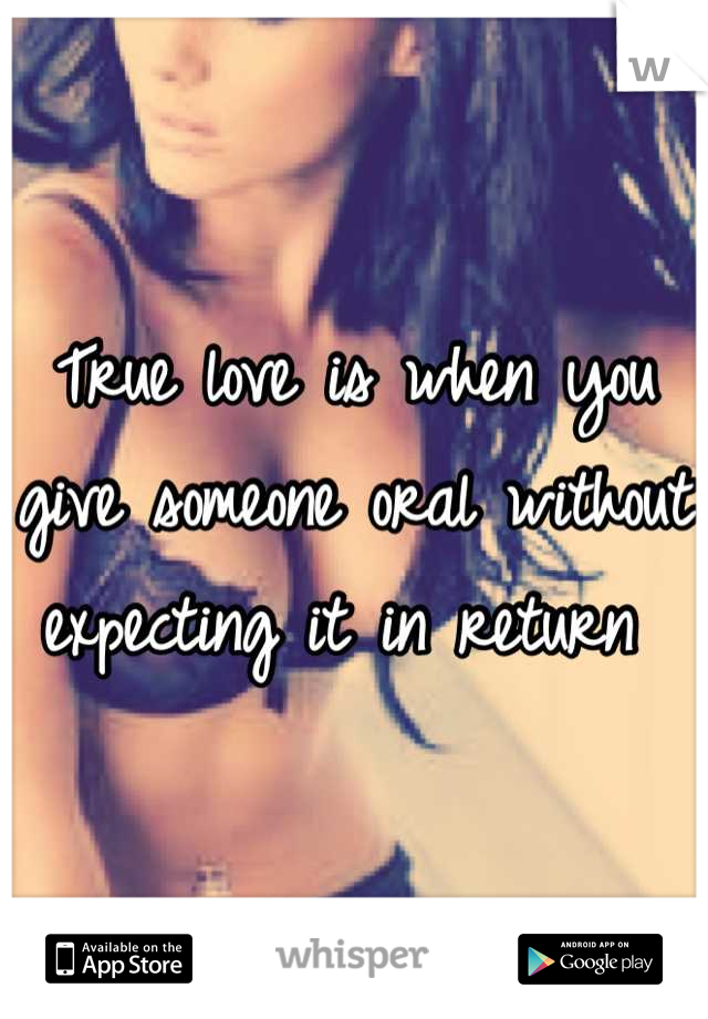 True love is when you give someone oral without expecting it in return