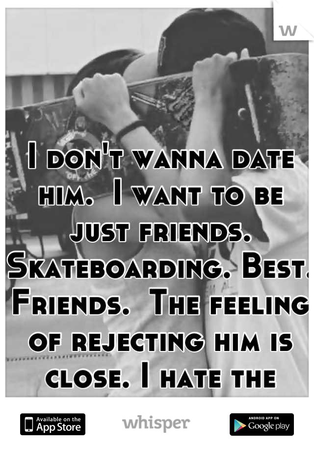 I don't wanna date him.  I want to be just friends.  Skateboarding. Best. Friends.  The feeling of rejecting him is close. I hate the feeling...