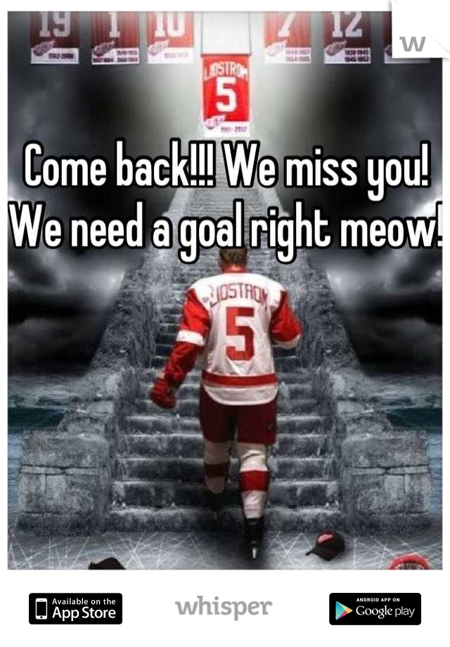 Come back!!! We miss you! We need a goal right meow!