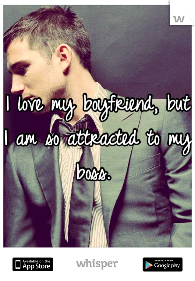 I love my boyfriend, but I am so attracted to my boss.