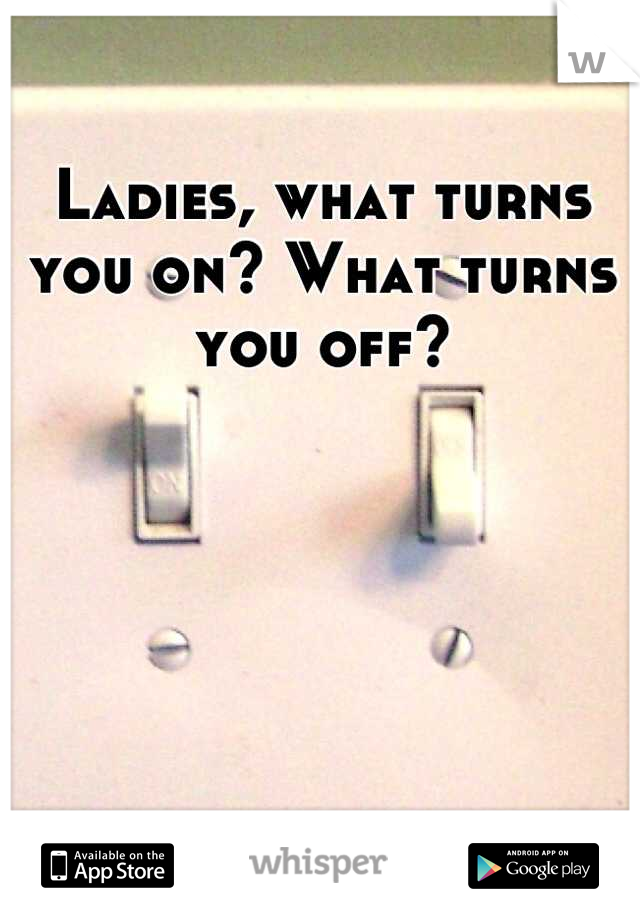 Ladies, what turns you on? What turns you off?