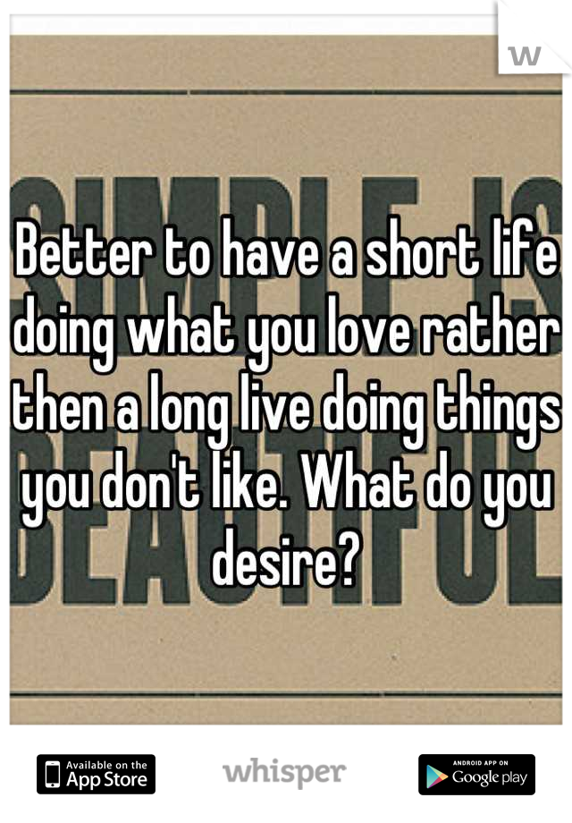 Better to have a short life doing what you love rather then a long live doing things you don't like. What do you desire?