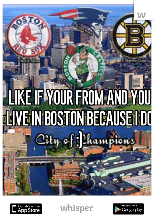 LIKE IF YOUR FROM AND YOU LIVE IN BOSTON BECAUSE I DO :)