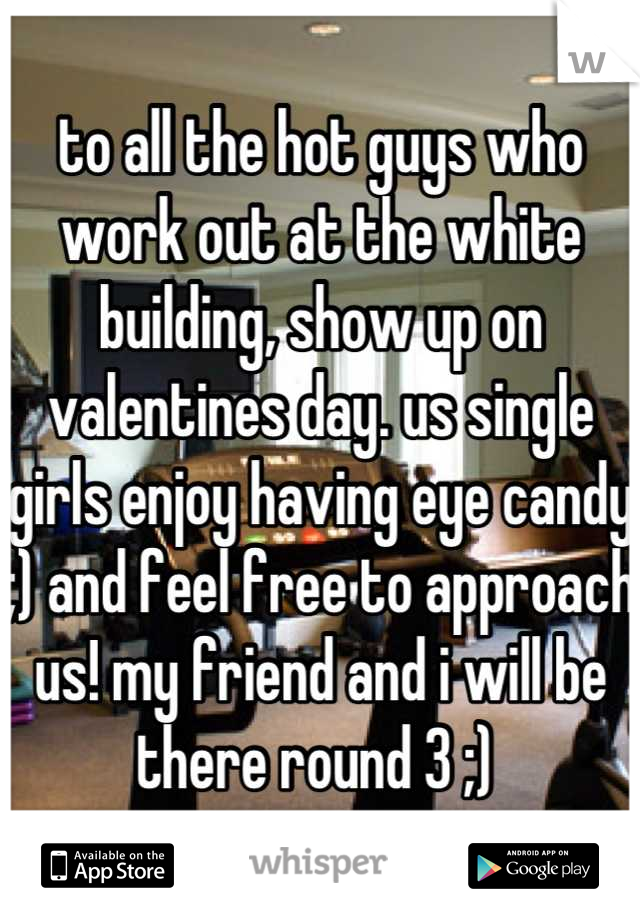 to all the hot guys who work out at the white building, show up on valentines day. us single girls enjoy having eye candy ;) and feel free to approach us! my friend and i will be there round 3 ;)
