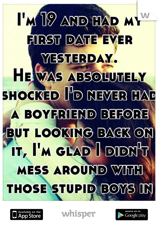 I'm 19 and had my first date ever yesterday. He was absolutely shocked I'd never had a boyfriend before but looking back on it, I'm glad I didn't mess around with those stupid boys in high school.