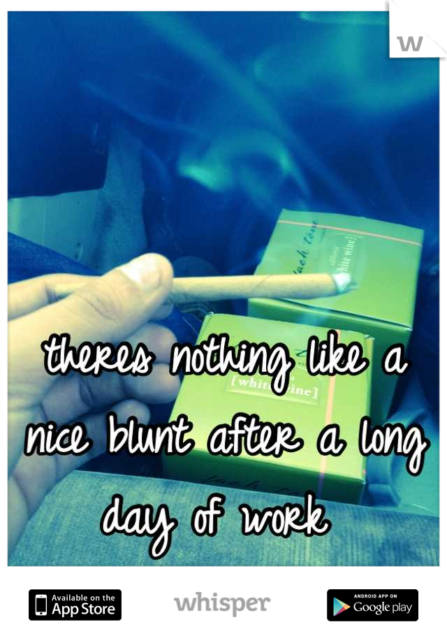 theres nothing like a nice blunt after a long day of work