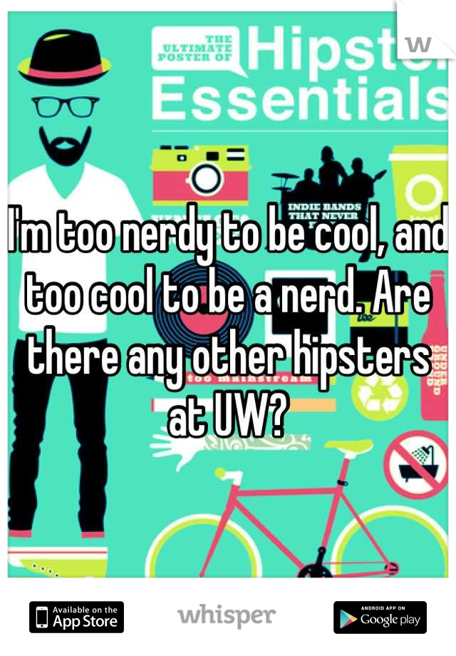 I'm too nerdy to be cool, and too cool to be a nerd. Are there any other hipsters at UW?