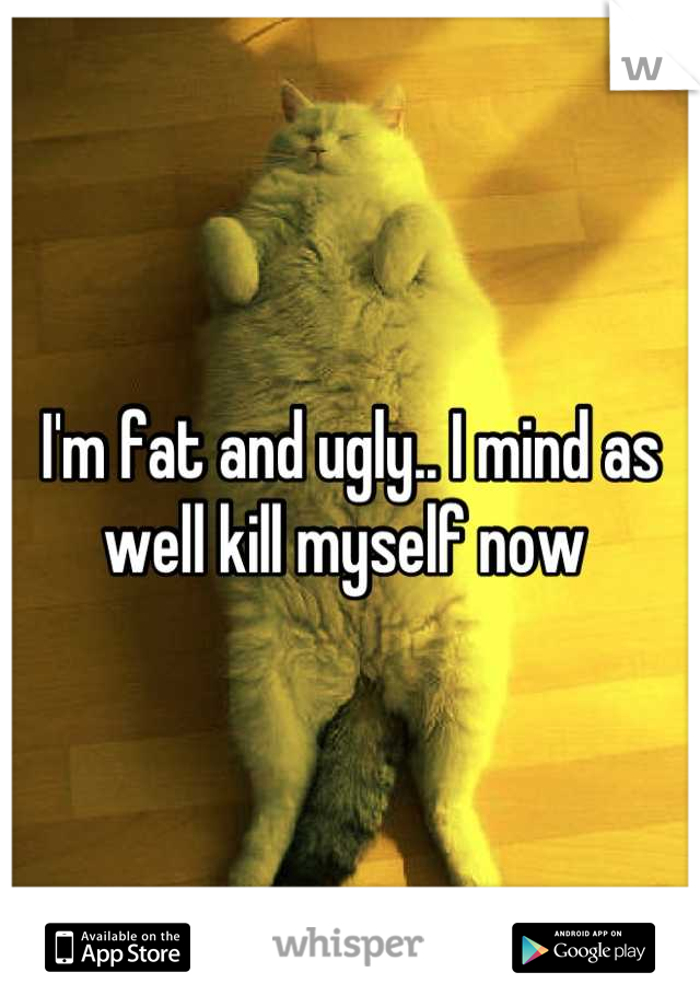 I'm fat and ugly.. I mind as well kill myself now