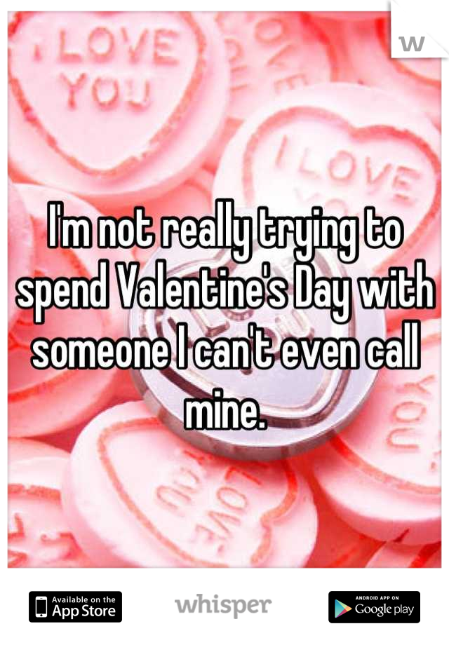 I'm not really trying to spend Valentine's Day with someone I can't even call mine.