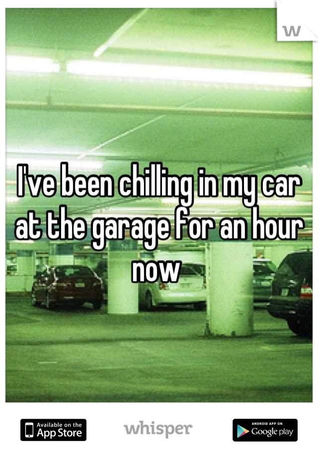 I've been chilling in my car at the garage for an hour now