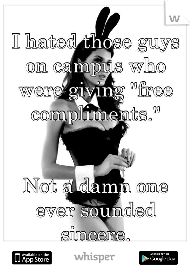 """I hated those guys on campus who were giving """"free compliments.""""   Not a damn one ever sounded sincere."""