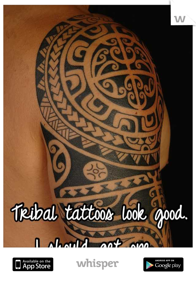Tribal tattoos look good.  I should get one.