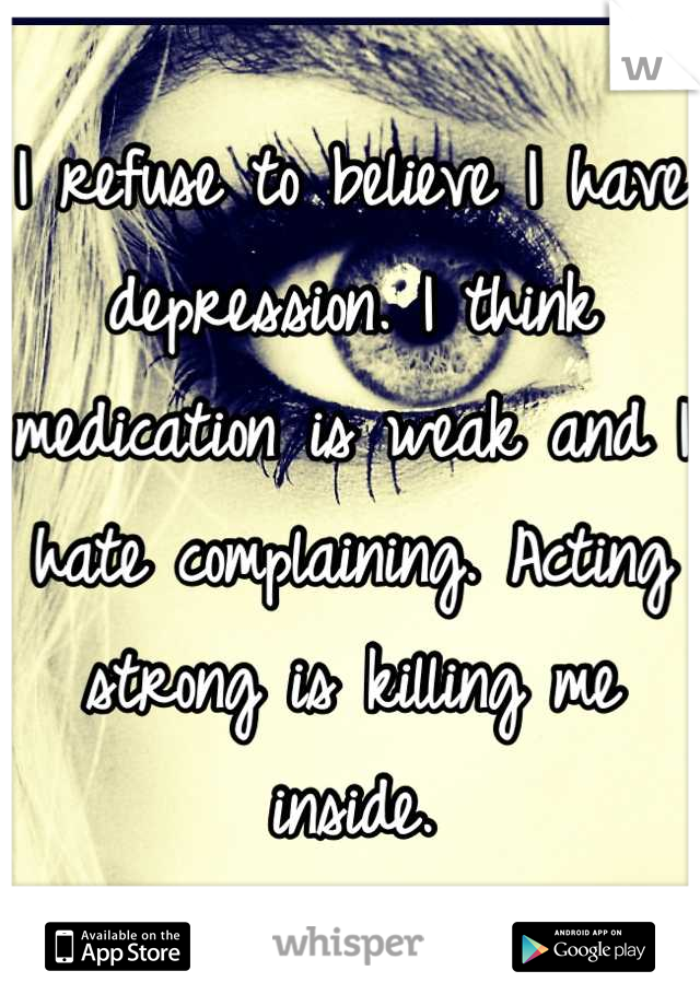 I refuse to believe I have depression. I think medication is weak and I hate complaining. Acting strong is killing me inside.