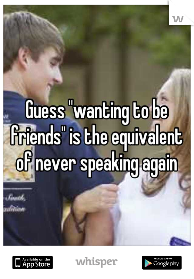 "Guess ""wanting to be friends"" is the equivalent of never speaking again"