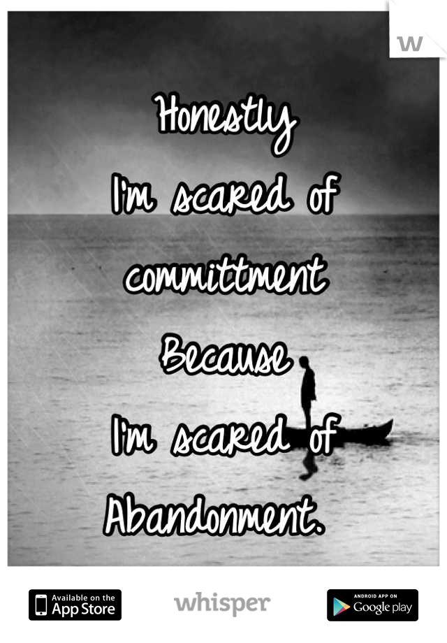 Honestly I'm scared of committment  Because I'm scared of  Abandonment.