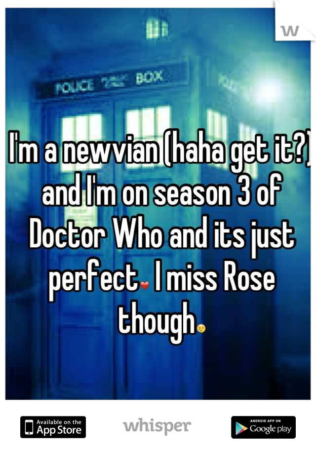 I'm a newvian (haha get it?) and I'm on season 3 of Doctor Who and its just perfect❤ I miss Rose though😢