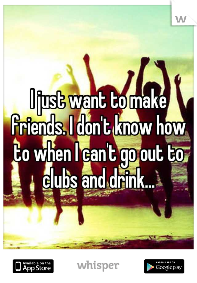 I just want to make friends. I don't know how to when I can't go out to clubs and drink...