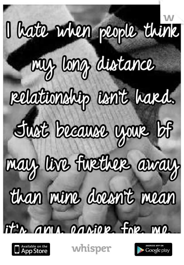I hate when people think my long distance relationship isn't hard. Just because your bf may live further away than mine doesn't mean it's any easier for me...