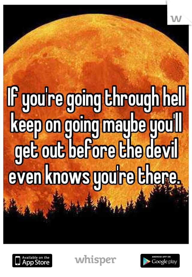 If you're going through hell keep on going maybe you'll get out before the devil even knows you're there.