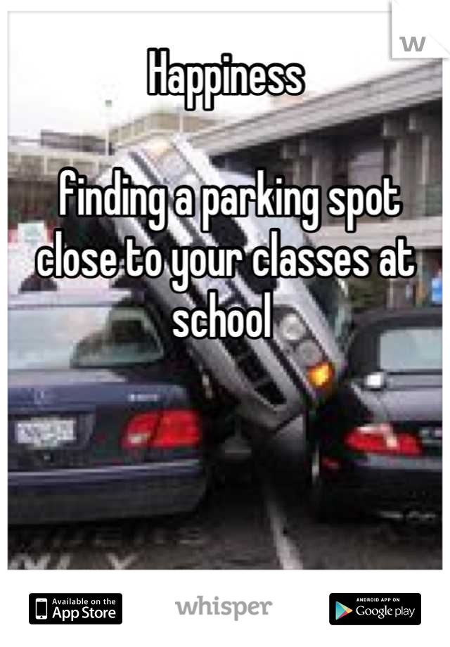 Happiness   finding a parking spot close to your classes at school