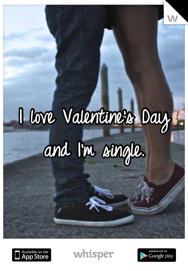 I love Valentine's Day and I'm single.