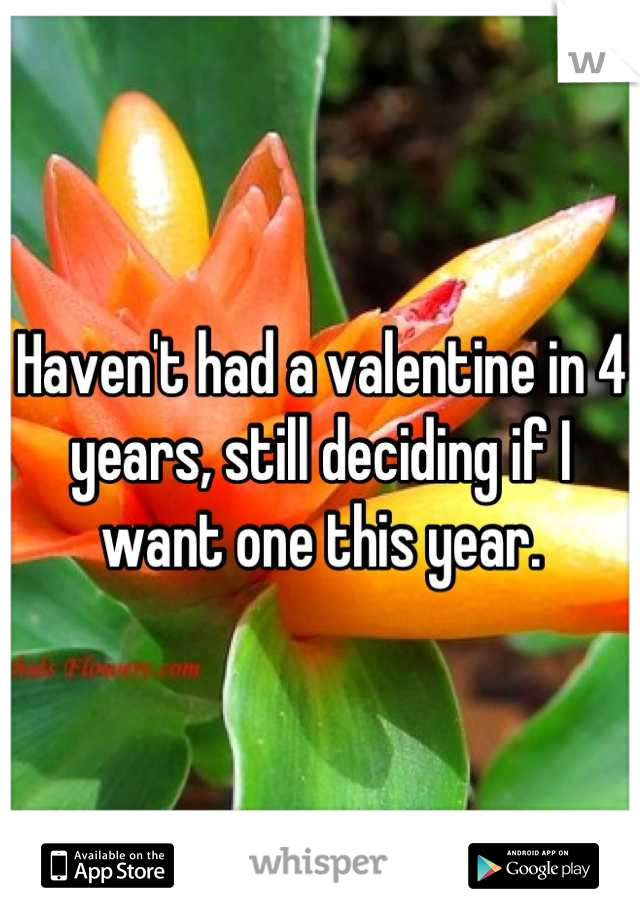 Haven't had a valentine in 4 years, still deciding if I want one this year.