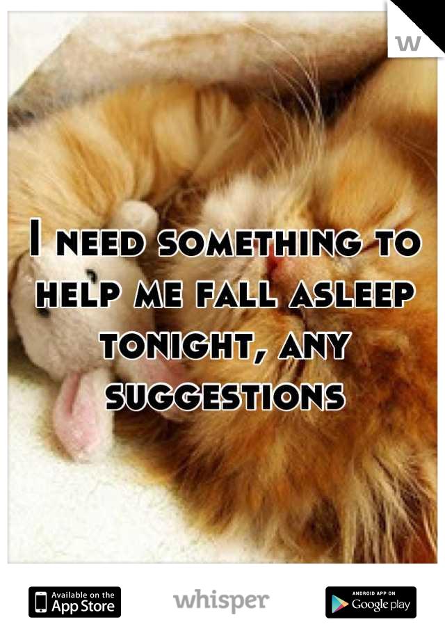I need something to help me fall asleep tonight, any suggestions