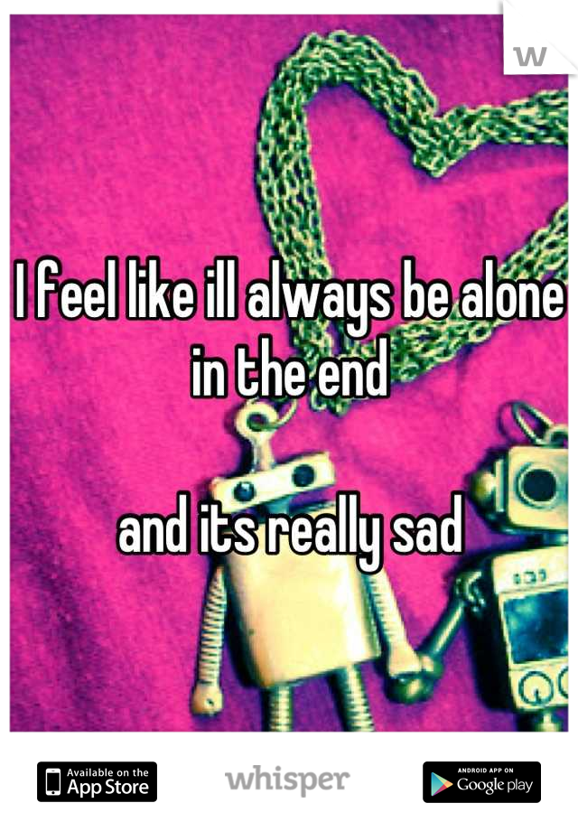 I feel like ill always be alone in the end   and its really sad