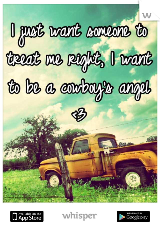 I just want someone to treat me right, I want to be a cowboy's angel <3