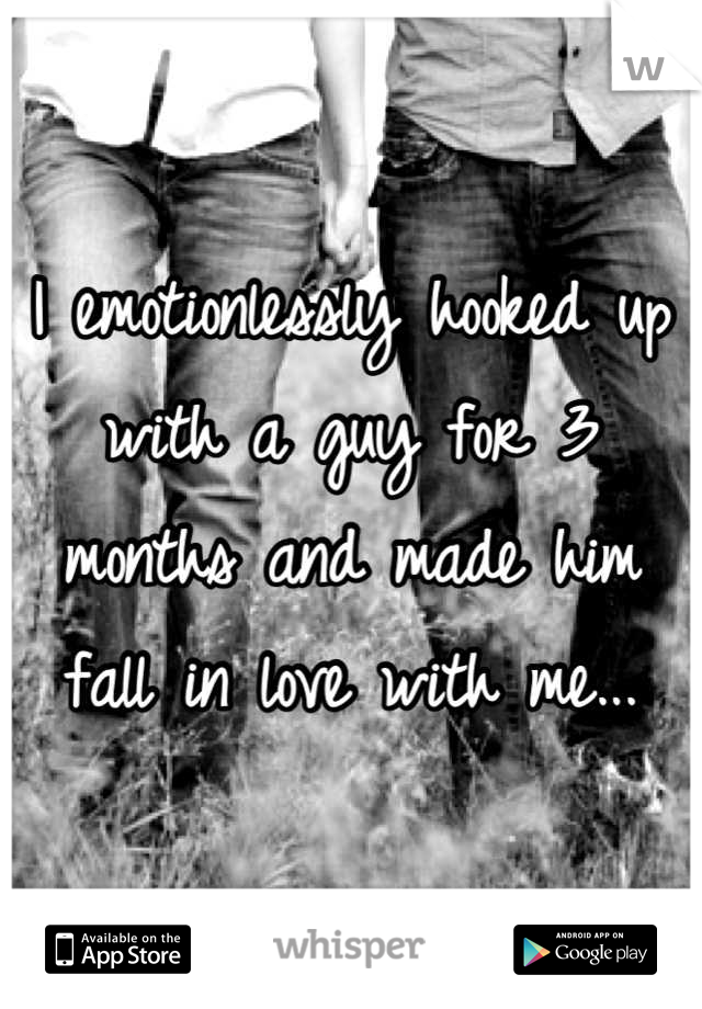 I emotionlessly hooked up with a guy for 3 months and made him fall in love with me...