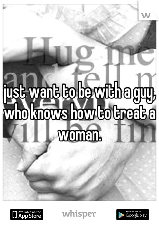 just want to be with a guy, who knows how to treat a woman.