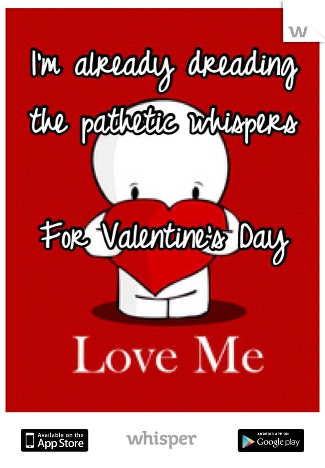 I'm already dreading the pathetic whispers  For Valentine's Day